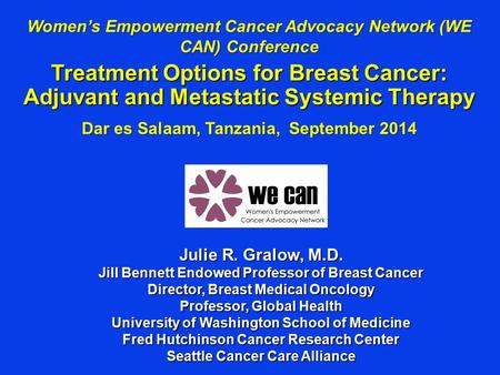Women's Empowerment Cancer Advocacy Network (WE CAN) Conference Treatment Options for Breast Cancer: Adjuvant and Metastatic Systemic Therapy Dar es Salaam,