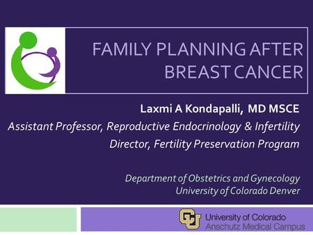 FAMILY PLANNING AFTER BREAST CANCER Laxmi A Kondapalli, MD MSCE Assistant Professor, Reproductive Endocrinology & Infertility Director, Fertility Preservation.