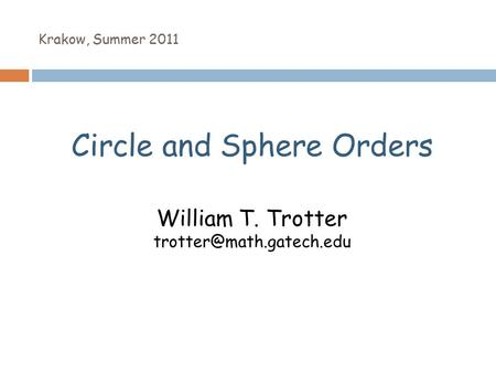 Krakow, Summer 2011 Circle and Sphere Orders William T. Trotter