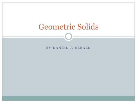 "BY DANIEL J. SEBALD Geometric Solids. Introduction Geometric Solids are 3-Dimensional (or ""3-D"") shapes – which means they have the 3 dimensions of width,"