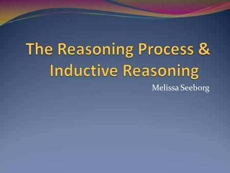 Melissa Seeborg. Reasoning is the process of drawing inferences or conclusions from established knowledge Reasoning uses the audience's existing knowledge.