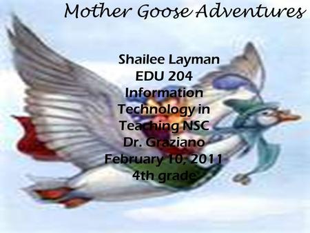 Mother Goose Adventures Shailee Layman EDU 204 Information Technology in Teaching NSC Dr. Graziano February 10, 2011 4th grade.