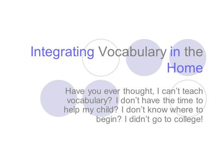 Integrating Vocabulary in the Home Have you ever thought, I can't teach vocabulary? I don't have the time to help my child? I don't know where to begin?