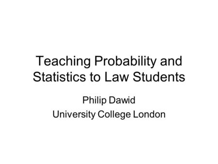 Teaching Probability and Statistics to Law Students Philip Dawid University College London TexPoint fonts used in EMF. Read the TexPoint manual before.