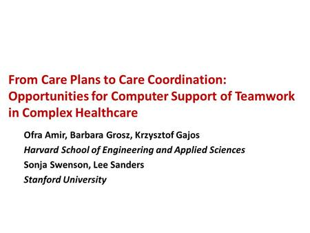 From Care Plans to Care Coordination: Opportunities for Computer Support of <strong>Teamwork</strong> in Complex Healthcare Ofra Amir, Barbara Grosz, Krzysztof Gajos Harvard.