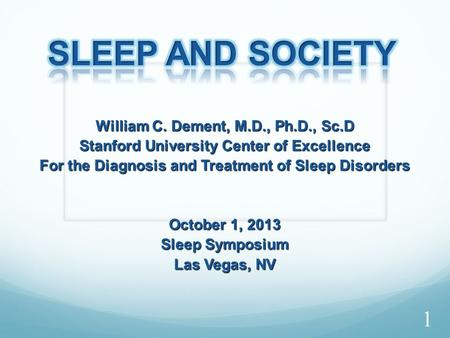 William C. Dement, M.D., Ph.D., Sc.D Stanford University Center of Excellence For the Diagnosis and Treatment of <strong>Sleep</strong> Disorders October 1, 2013 <strong>Sleep</strong>.