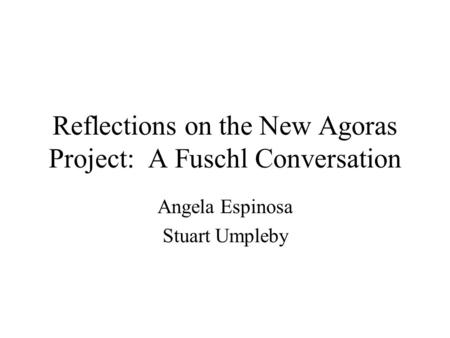 Reflections on the New Agoras Project: A Fuschl Conversation Angela Espinosa Stuart Umpleby.