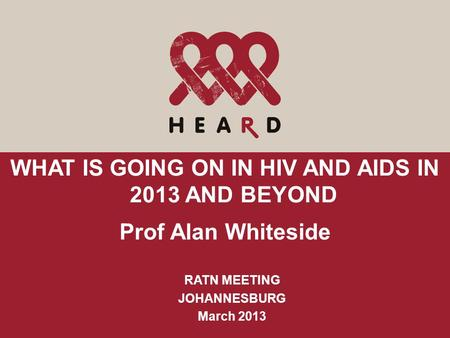 WHAT IS GOING ON IN HIV AND AIDS IN 2013 AND BEYOND Prof Alan Whiteside RATN MEETING JOHANNESBURG March 2013.