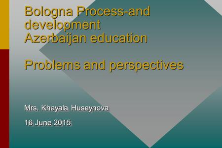Bologna Process-and development Azerbaijan education Problems and perspectives Mrs. Khayala Huseynova 16 June 2015 Mrs. Khayala Huseynova 16 June 2015.