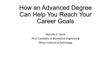 How an Advanced Degree Can Help You Reach Your Career Goals Marcella K. Vaicik Ph.D. Candidate in Biomedical Engineering Illinois Institute of Technology.