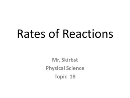 Rates of Reactions Mr. Skirbst Physical Science Topic 18.