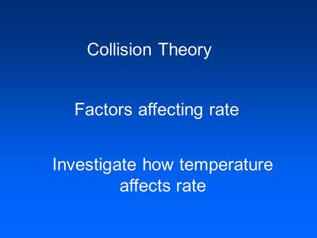 Collision Theory Factors affecting rate Investigate how temperature affects rate.