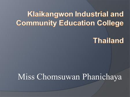 Miss Chomsuwan Phanichaya.  process to produce and develop skilled manpower in the professional and technical level and technology level.