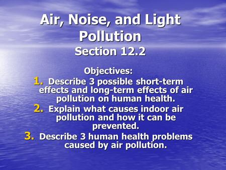 Air, Noise, and Light Pollution Section 12.2 Objectives: 1. Describe 3 possible short-term effects and long-term effects of air pollution on human health.
