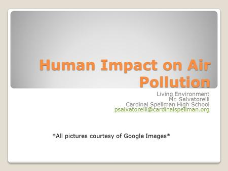 Human Impact on Air Pollution Living Environment Mr. Salvatorelli Cardinal Spellman High School *All pictures courtesy.