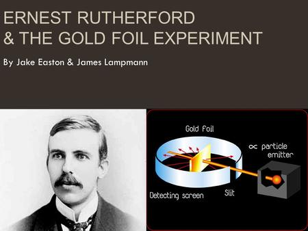 ERNEST RUTHERFORD & THE GOLD FOIL EXPERIMENT By Jake Easton & James Lampmann.