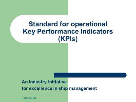 Standard for operational Key Performance Indicators (KPIs) An Industry Initiative for excellence in ship management June 2005.