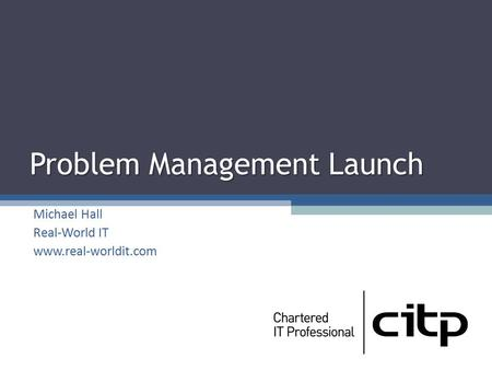 Problem Management Launch Michael Hall Real-World IT www.real-worldit.com.