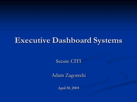Executive Dashboard Systems Secure CITI Adam Zagorecki April 30, 2004.