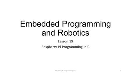Embedded Programming and Robotics Lesson 19 Raspberry Pi Programming in C 1.