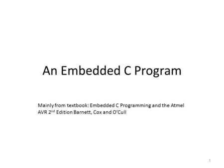 An Embedded C Program 1 Mainly from textbook: Embedded C Programming and the Atmel AVR 2 nd Edition Barnett, Cox and O'Cull.