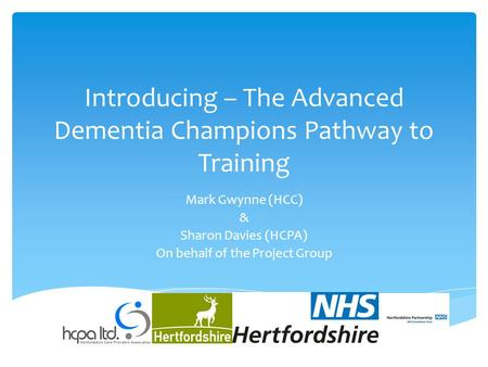 Introducing – The Advanced Dementia Champions Pathway to Training Mark Gwynne (HCC) & Sharon Davies (HCPA) On behalf of the Project Group.