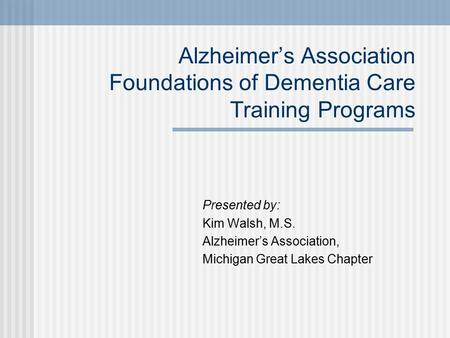 Alzheimer's Association Foundations of Dementia Care Training Programs Presented by: Kim Walsh, M.S. Alzheimer's Association, Michigan Great Lakes Chapter.