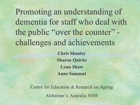 "Promoting an understanding of dementia for staff who deal with the public ""over the counter"" - challenges and achievements Chris Shanley Sharon Quirke."