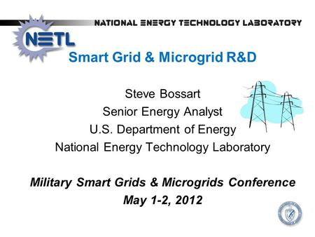 Smart Grid & Microgrid R&D Steve Bossart Senior Energy Analyst U.S. Department of Energy National Energy Technology Laboratory Military Smart Grids & Microgrids.