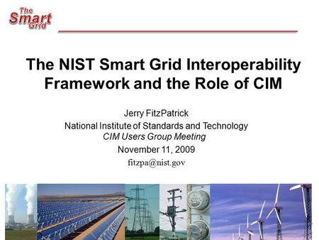The NIST Smart Grid Interoperability Framework and the Role of CIM Jerry FitzPatrick National Institute of Standards and Technology CIM Users Group Meeting.