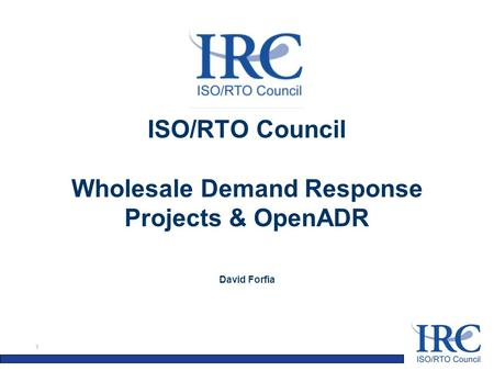 1 ISO/RTO Council Wholesale Demand Response Projects & OpenADR David Forfia.
