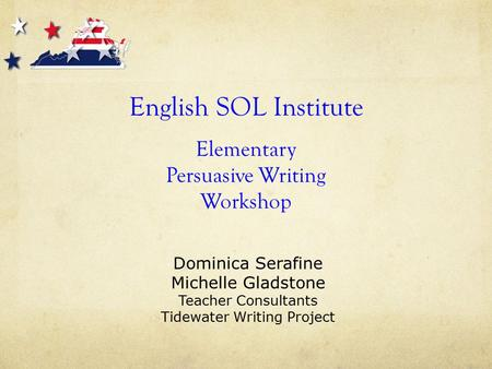 English SOL Institute Elementary Persuasive Writing Workshop Dominica Serafine Michelle Gladstone Teacher Consultants Tidewater Writing Project.