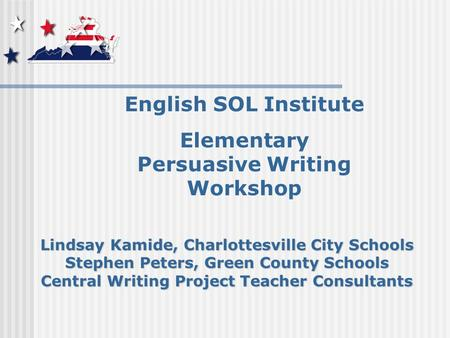 English SOL Institute Elementary Persuasive Writing Workshop Lindsay Kamide, Charlottesville City Schools Stephen Peters, Green County Schools Central.