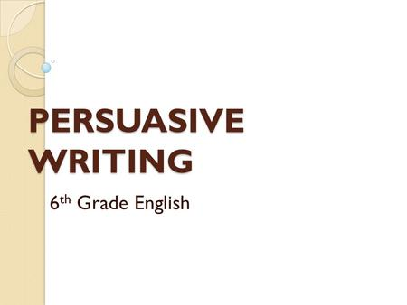 "PERSUASIVE WRITING 6 th Grade English. BE THE TEACHER For this unit, students will become the teachers as we complete a ""jigsaw teach"" of Persuasive Writing."