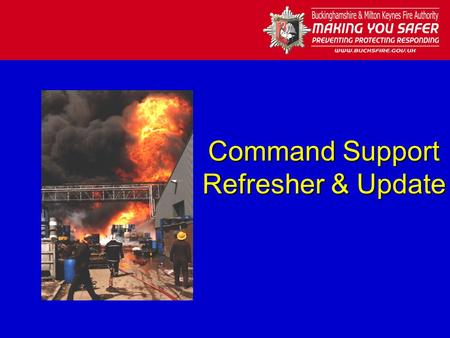 Command Support Refresher & Update. Identification of Roles Everyone on the incident ground must be identified:- –Incident Commander - White surcoat –Operational.