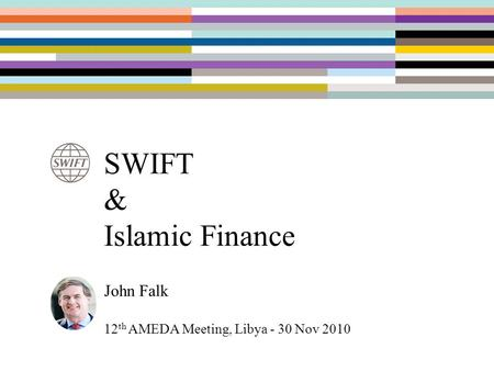 SWIFT & Islamic Finance John Falk 12 th AMEDA Meeting, Libya - 30 Nov 2010.