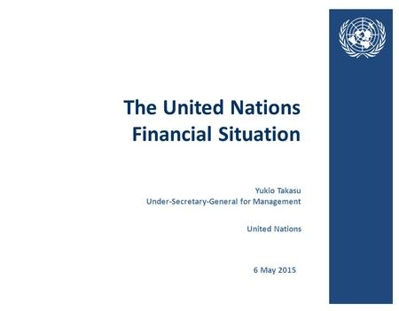 The United Nations Financial Situation 6 May 2015 United Nations Yukio Takasu Under-Secretary-General for Management.