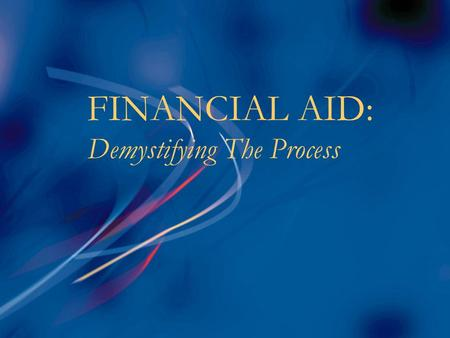 FINANCIAL AID: Demystifying The Process. Goals of Financial Aid n Primary goal is to assist students in paying for college & is achieved by:  Evaluating.