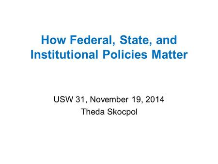 How Federal, State, and Institutional Policies Matter USW 31, November 19, 2014 Theda Skocpol.