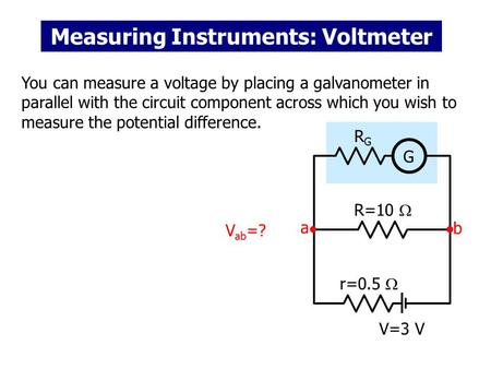 Measuring Instruments: Voltmeter You can measure a voltage by placing a galvanometer in parallel with the circuit component across which you wish to measure.