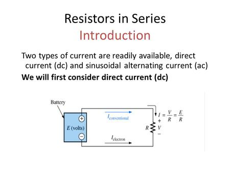 Resistors in <strong>Series</strong> Introduction Two types of current are readily available, direct current (dc) <strong>and</strong> sinusoidal alternating current (ac) We will first.