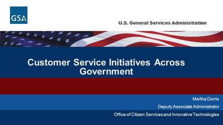 U.S. General Services Administration Customer Service Initiatives Across Government Martha Dorris Deputy Associate Administrator Office of Citizen Services.