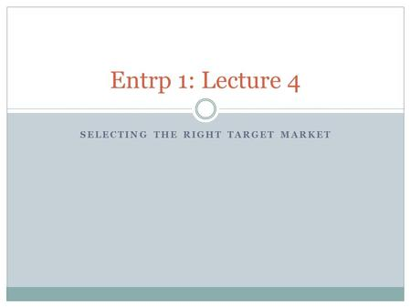 SELECTING THE RIGHT TARGET MARKET Entrp 1: Lecture 4.