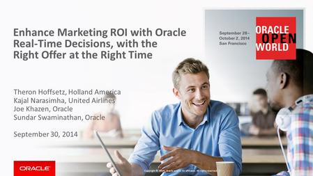 Enhance Marketing ROI with Oracle Real-Time Decisions, with the Right Offer at the Right Time Theron Hoffsetz, Holland America Kajal Narasimha, United.