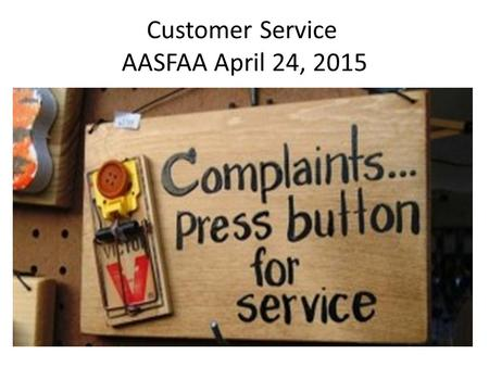Customer Service AASFAA April 24, 2015. Customer Service How Do We Keep Everyone Happy?