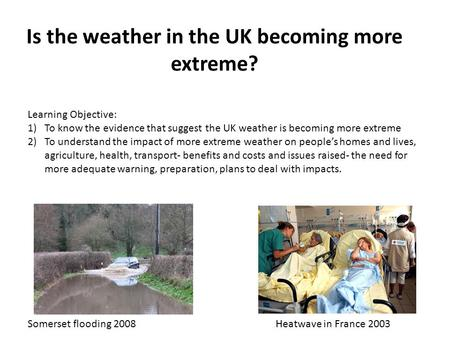 Is the weather in the UK becoming more extreme? Learning Objective: 1)To know the evidence that suggest the UK weather is becoming more extreme 2)To understand.