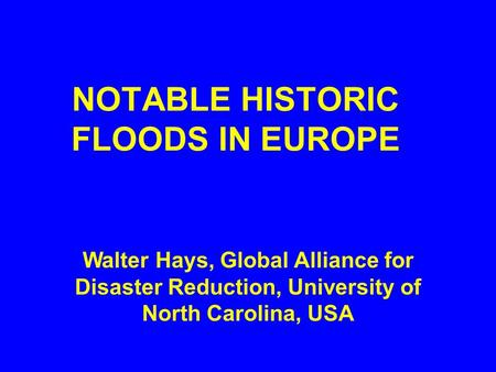 NOTABLE HISTORIC FLOODS IN EUROPE Walter Hays, Global Alliance for Disaster Reduction, University of North Carolina, USA.