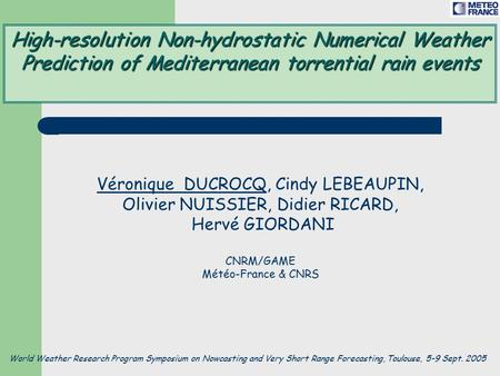 High-resolution Non-hydrostatic Numerical Weather Prediction of Mediterranean torrential rain events Véronique DUCROCQ, Cindy LEBEAUPIN, Olivier NUISSIER,