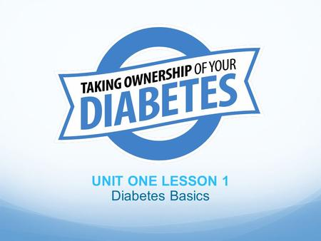UNIT ONE LESSON 1 Diabetes Basics. Objectives At the end of the lesson, participants should be able to: 1. Define diabetes 2. Identify the risks of diabetes.