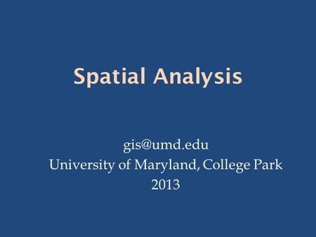 Spatial Analysis University of Maryland, College Park 2013.